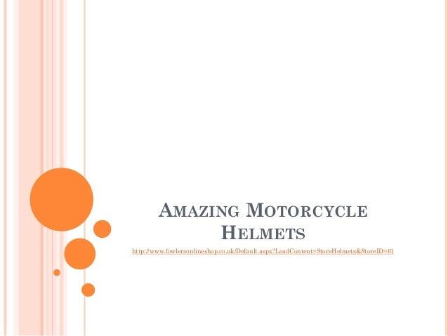 AMAZING MOTORCYCLE             HELMETShttp://www.fowlersonlineshop.co.uk/Default.aspx?LoadContent=StoreHelmets&StoreID=61