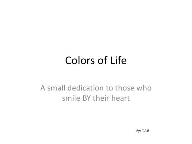 Colors of LifeA small dedication to those whosmile BY their heartBy: T.A.B