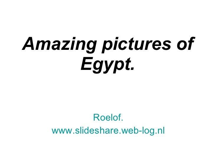 Amazing pictures of Egypt. Roelof. www.slideshare.web-log.nl