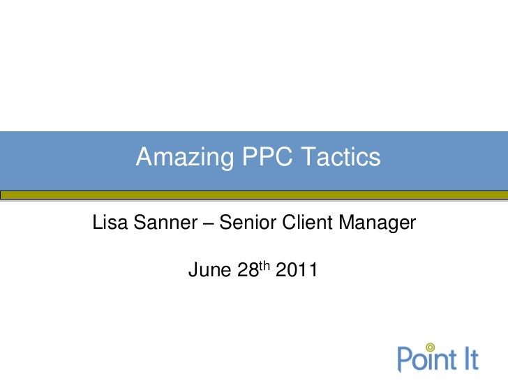 Amazing PPC TacticsLisa Sanner – Senior Client Manager          June 28th 2011