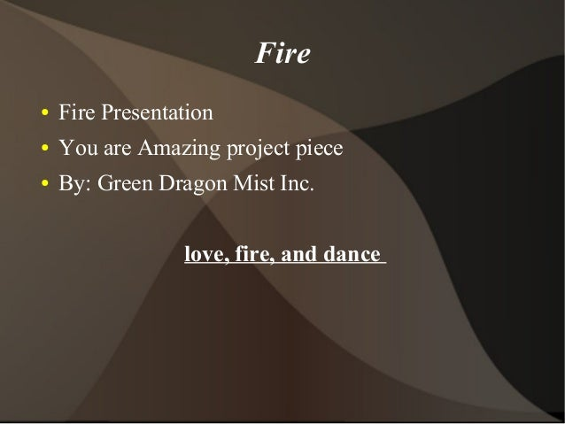 Fire ● Fire Presentation ● You are Amazing project piece ● By: Green Dragon Mist Inc. love, fire, and dance