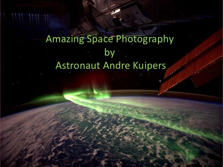 Amazing Space Photography           by Astronaut Andre Kuipers