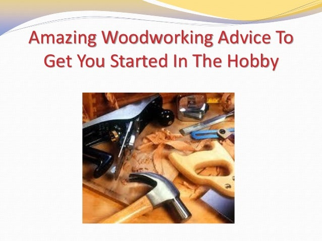 Amazing Woodworking Advice To Get You Started In The Hobby
