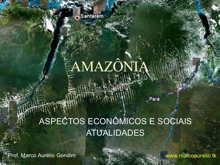 AMAZÔNIA ASPECTOS ECONÔMICOS E SOCIAIS ATUALIDADES Prof. Marco Aurélio Gondim www.marcoaurelio.tk