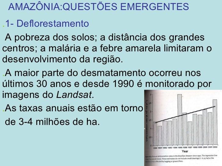 AMAZÔNIA:QUESTÕES EMERGENTES . 1- Deflorestamento A pobreza dos solos; a distância dos grandes centros; a malária e a febr...
