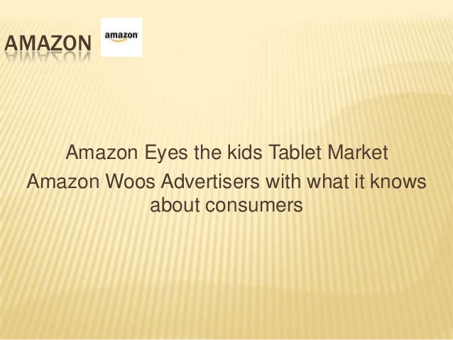 AMAZON    Amazon Eyes the kids Tablet Market Amazon Woos Advertisers with what it knows           about consumers