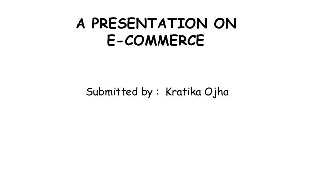 A PRESENTATION ON E-COMMERCE Submitted by : Kratika Ojha