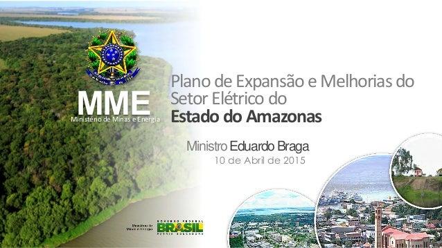 MME PlanodeExpansão eMelhoriasdo SetorElétricodo EstadodoAmazonas MinistroEduardoBraga Ministério de Minas e Energia 10 de...