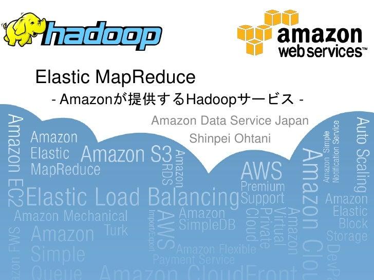 Elastic MapReduce - Amazonが提供するHadoopサービス -            Amazon Data Service Japan                 Shinpei Ohtani