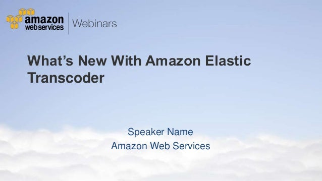 What's New With Amazon Elastic Transcoder  Speaker Name Amazon Web Services