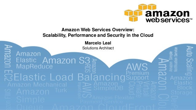 Amazon Web Services Overview: Scalability, Performance and Security in the Cloud Marcelo Leal Solutions Architect