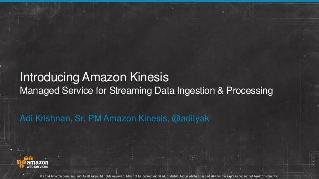 Introducing Amazon Kinesis Managed Service for Streaming Data Ingestion & Processing Adi Krishnan, Sr. PM Amazon Kinesis, ...