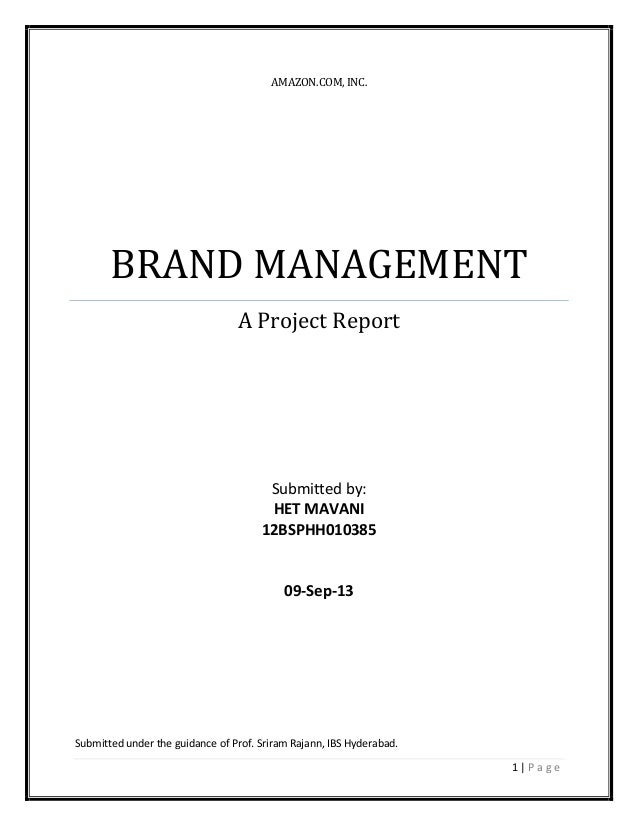 1 | P a g e AMAZON.COM, INC. BRAND MANAGEMENT A Project Report Submitted by: HET MAVANI 12BSPHH010385 09-Sep-13 Submitted ...