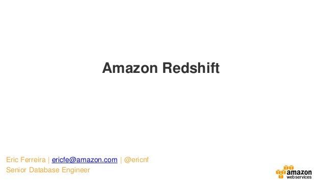 Eric Ferreira   ericfe@amazon.com   @ericnf Senior Database Engineer Amazon Redshift