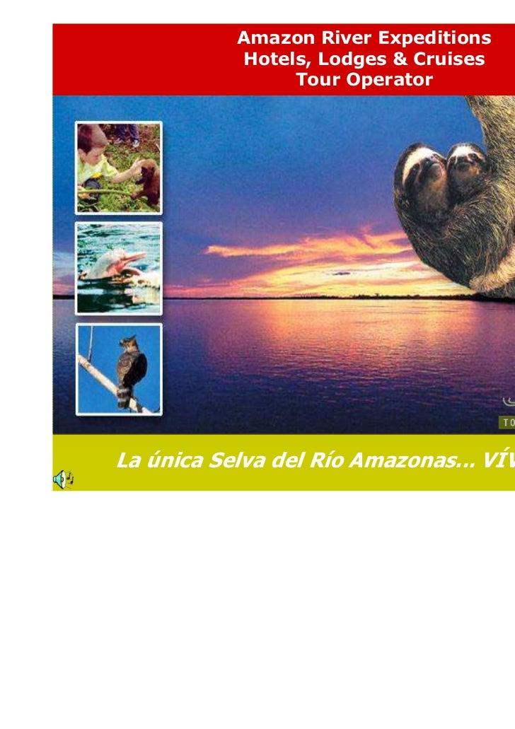 Amazon River Expeditions           Hotels, Lodges & Cruises                Tour OperatorLa única Selva del Río Amazonas......