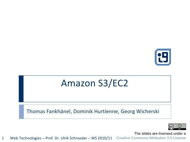 Amazon S3/EC2  Thomas Fankhänel, Dominik Hurtienne, Georg Wicherski Web Technologies – Prof. Dr. Ulrik Schroeder – WS 2010...