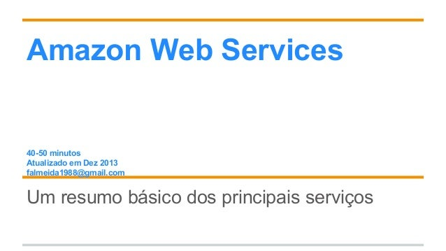 Amazon Web Services 40-50 minutos Atualizado em Dez 2013 falmeida1988@gmail.com Um resumo básico dos principais serviços