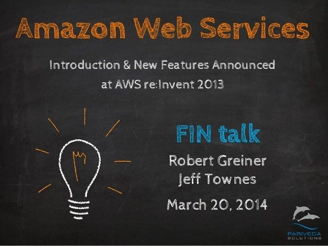 Amazon Web Services Introduction & New Features Announced at AWS re:Invent 2013 FIN talk Robert Greiner Jeff Townes March ...
