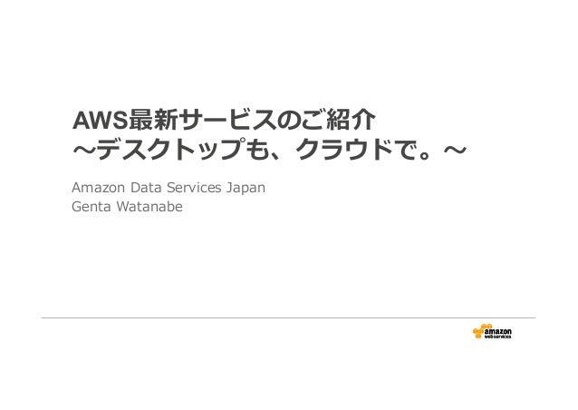 AWS最新サービスのご紹介 〜デスクトップも、クラウドで。〜 Amazon Data Services Japan Genta Watanabe