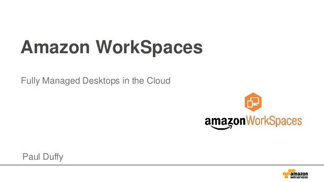 Amazon WorkSpaces Fully Managed Desktops in the Cloud Paul Duffy