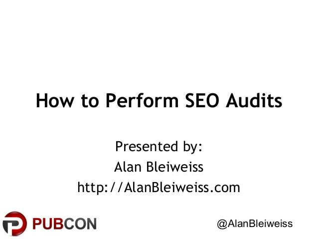 How to Perform SEO Audits Presented by: Alan Bleiweiss http://AlanBleiweiss.com @AlanBleiweiss