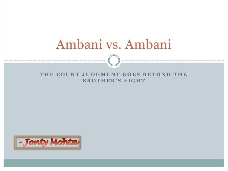 Ambani vs. Ambani  THE COURT JUDGMENT GOES BEYOND THE           BROTHER'S FIGHT