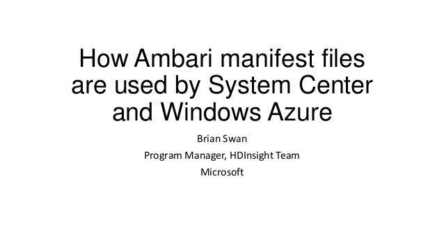 How Ambari manifest files are used by System Center and Windows Azure Brian Swan Program Manager, HDInsight Team Microsoft
