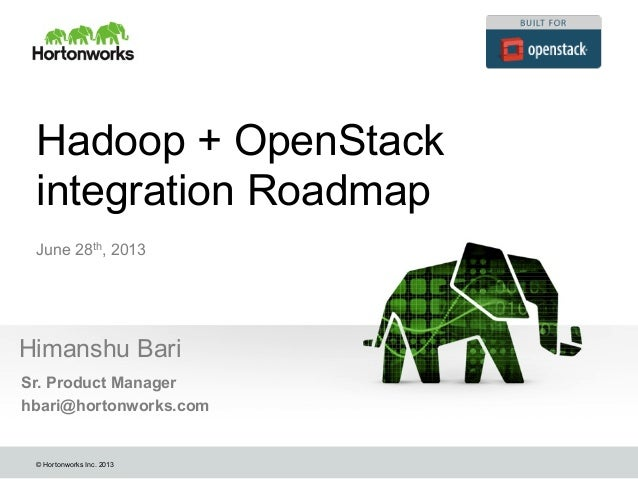 © Hortonworks Inc. 2013 Hadoop + OpenStack integration Roadmap Himanshu Bari June 28th, 2013 Sr. Product Manager hbari@hor...