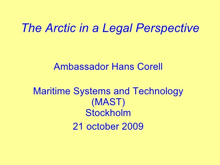 The Arctic in a Legal Perspective Ambassador Hans Corell Maritime Systems and Technology (MAST) Stockholm 21 october 2009