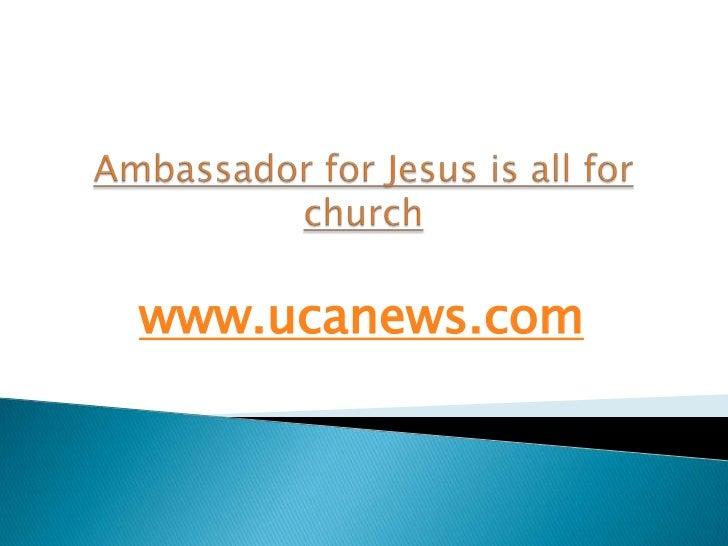 Ambassador for Jesus is all for church<br />www.ucanews.com<br />