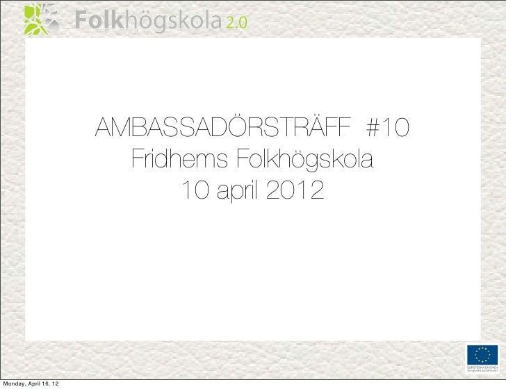 AMBASSADÖRSTRÄFF #10                         Fridhems Folkhögskola                              10 april 2012Monday, April...