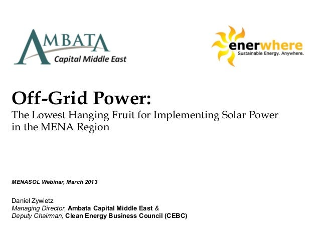 Off-Grid Power:The Lowest Hanging Fruit for Implementing Solar Powerin the MENA RegionMENASOL Webinar, March 2013Daniel Zy...