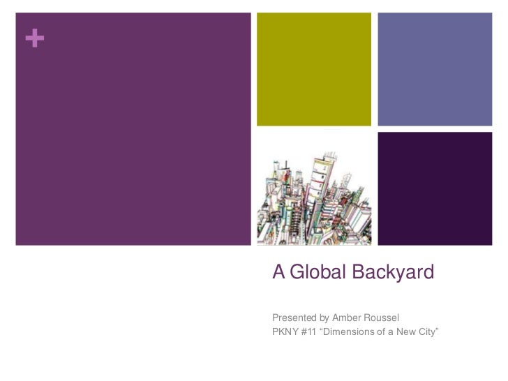 """A Global Backyard<br />Presented by Amber Roussel<br />PKNY #11 """"Dimensions of a New City""""<br />"""