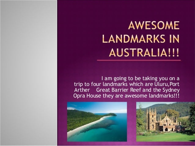 I am going to be taking you on a trip to four landmarks which are Uluru,Port Arther Great Barrier Reef and the Sydney Opra...