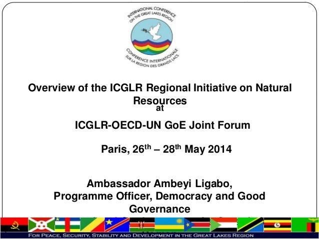 Overview of the ICGLR Regional Initiative on Natural Resources at ICGLR-OECD-UN GoE Joint Forum Paris, 26th – 28th May 201...