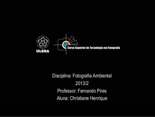 Disciplina: Fotografia Ambiental 2013/2 Professor: Fernando Pires Aluna: Christiane Henrique