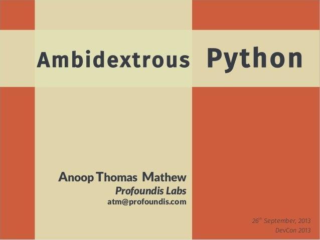 26th September, 2013 DevCon 2013 Anoop Thomas Mathew Profoundis Labs atm@profoundis.com Ambidextrous Python