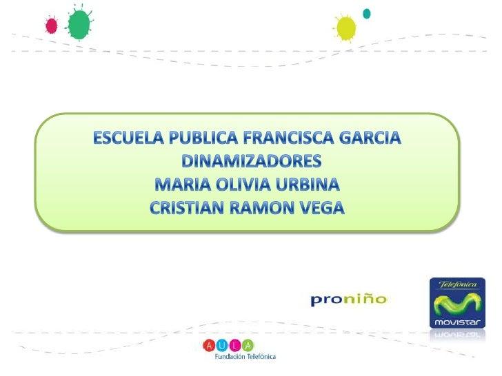 ESCUELA PUBLICA FRANCISCA GARCIA<br />  DINAMIZADORES<br />MARIA OLIVIA URBINA<br />CRISTIAN RAMON VEGA<br />