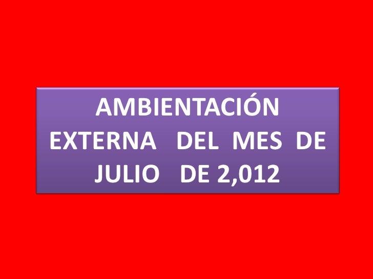 AMBIENTACIÓNEXTERNA DEL MES DE   JULIO DE 2,012
