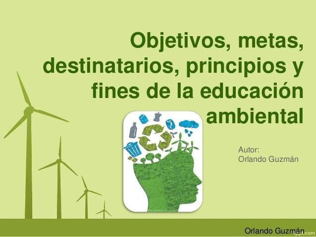 Objetivos, metas,  destinatarios, principios y  fines de la educación  ambiental  Autor:  Orlando Guzmán  Orlando Guzmán