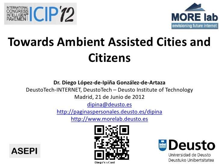 Towards Ambient Assisted Cities and            Citizens             Dr. Diego López-de-Ipiña González-de-Artaza   DeustoTe...