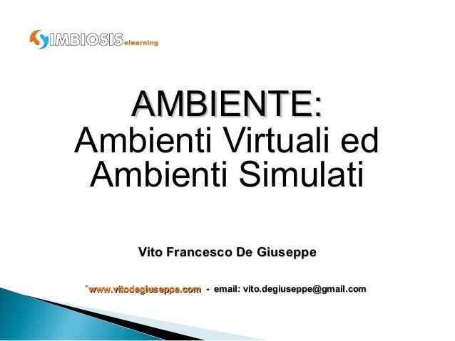 AMBIENTE:Ambienti Virtuali ed Ambienti Simulati          Vito Francesco De Giuseppewww.vitodegiuseppe.com - email: vito.d...