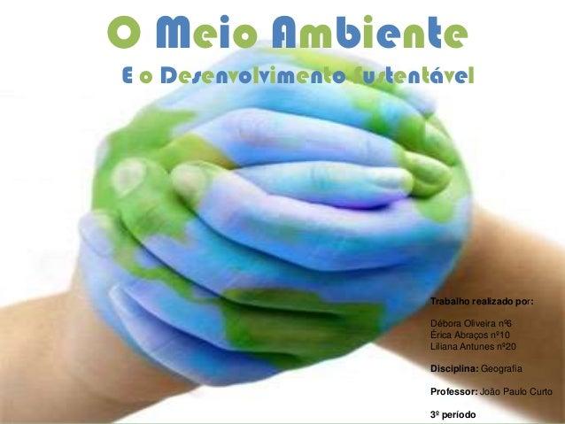 O Meio AmbienteTrabalho realizado por:Débora Oliveira nº6Érica Abraços nº10Liliana Antunes nº20Disciplina: GeografiaProfes...