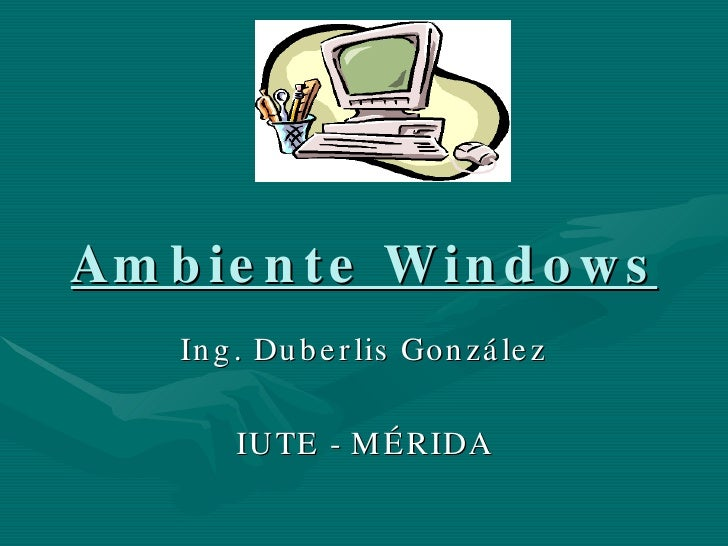 Ambiente Windows Ing. Duberlis González IUTE - MÉRIDA