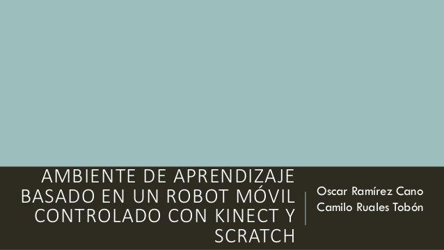 AMBIENTE DE APRENDIZAJE BASADO EN UN ROBOT MÓVIL CONTROLADO CON KINECT Y SCRATCH Oscar Ramírez Cano Camilo Ruales Tobón