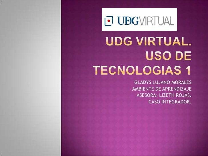 UDG VIRTUAL.USO DE TECNOLOGIAS 1<br />GLADYS LUJANO MORALES<br />AMBIENTE DE APRENDIZAJE<br />ASESORA: LIZETH ROJAS.<br />...