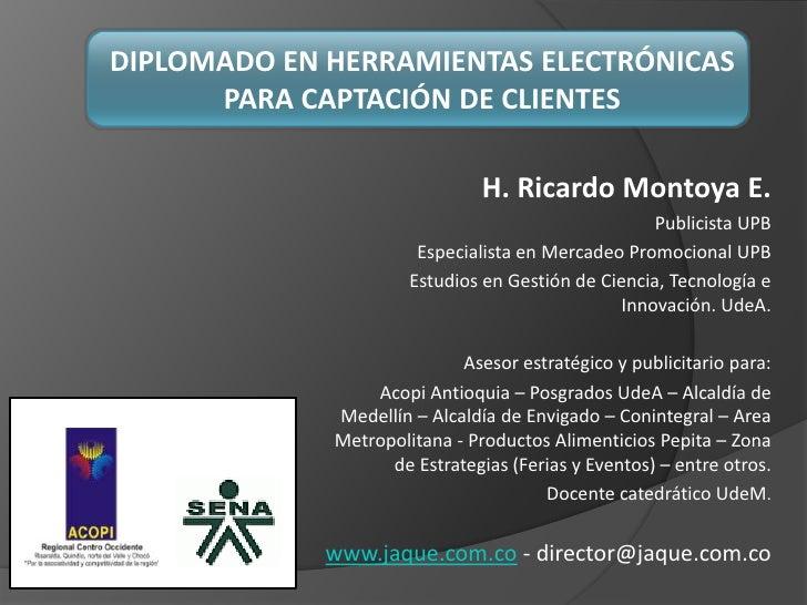 DIPLOMADO EN HERRAMIENTAS ELECTRÓNICAS PARA CAPTACIÓN DE CLIENTES<br />H. Ricardo Montoya E.<br />Publicista UPB  <br />Es...