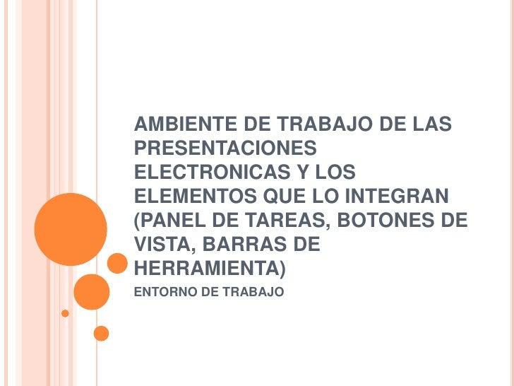 AMBIENTE DE TRABAJO DE LAS PRESENTACIONES ELECTRONICAS Y LOS ELEMENTOS QUE LO INTEGRAN (PANEL DE TAREAS, BOTONES DE VISTA,...