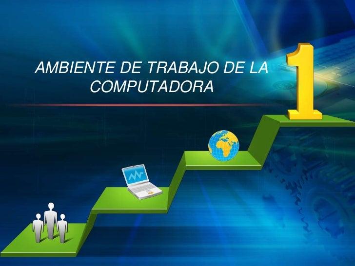AMBIENTE DE TRABAJO DE LA     COMPUTADORA