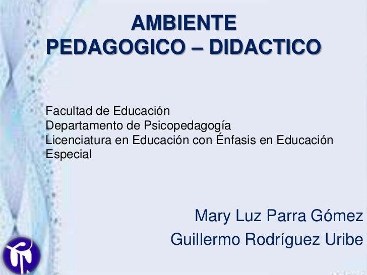 AMBIENTEPEDAGOGICO – DIDACTICOFacultad de EducaciónDepartamento de PsicopedagogíaLicenciatura en Educación con Énfasis en ...